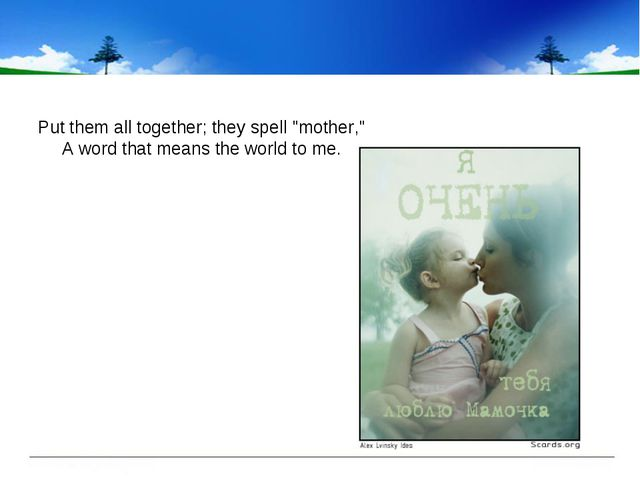 """Put them all together; they spell """"mother,"""" A word that means the world to me."""