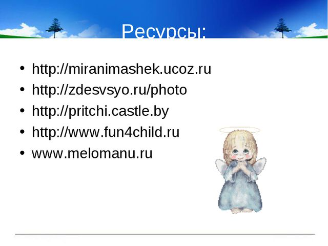 Ресурсы: http://miranimashek.ucoz.ru http://zdesvsyo.ru/photo http://pritchi....