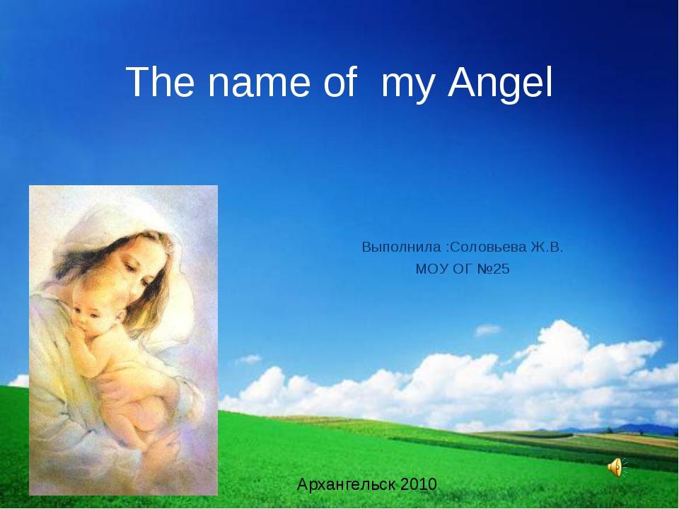 The name of my Angel Выполнила :Соловьева Ж.В. МОУ ОГ №25 Архангельск 2010
