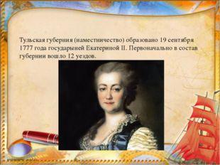 Тульская губерния (наместничество) образовано 19 сентября 1777 года государы