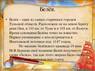 Белёв. Белёв – один из самых старинных городов Тульской области. Расположен о