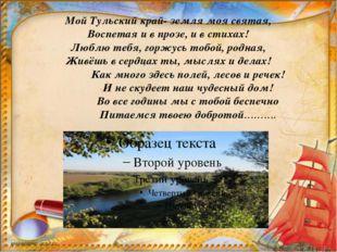 Мой Тульский край- земля моя святая, Воспетая и в прозе, и в стихах! Люблю т