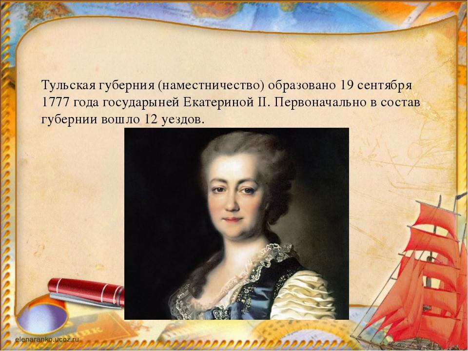 Тульская губерния (наместничество) образовано 19 сентября 1777 года государы...
