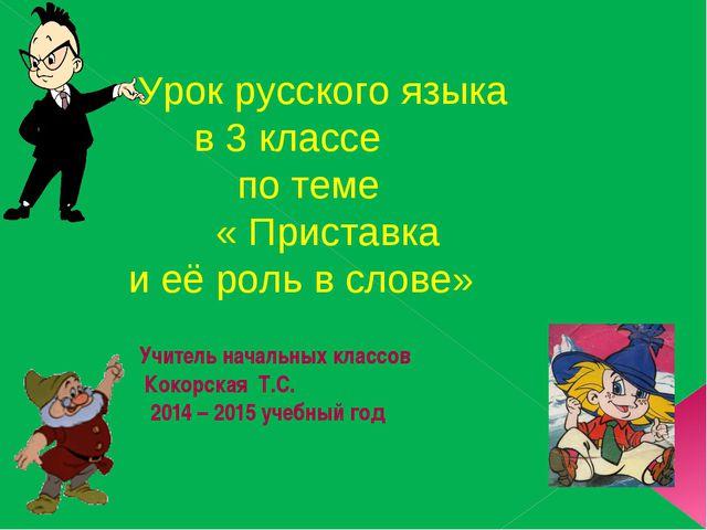 Учитель начальных классов Кокорская Т.С. 2014 – 2015 учебный год Урок русско...