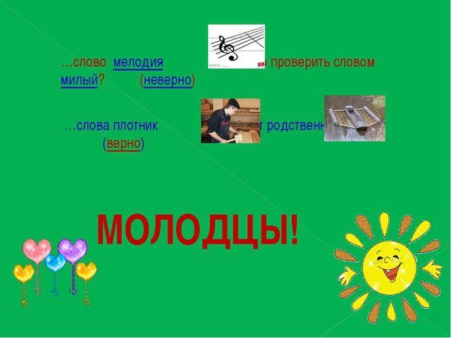 …слово мелодия можно проверить словом милый? (неверно) …слова плотник и плот...