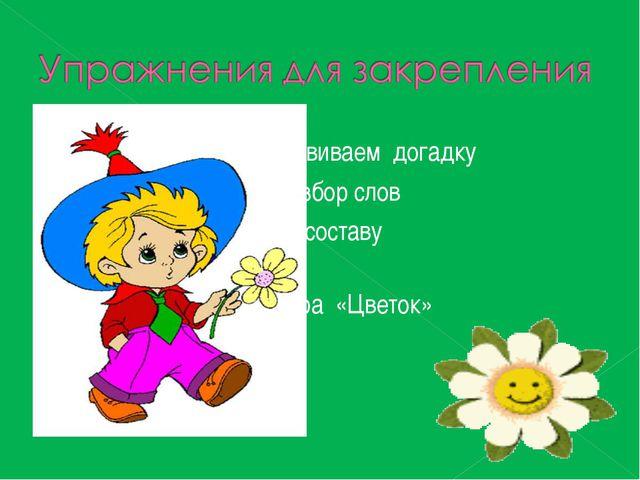 Развиваем догадку Разбор слов по составу Игра «Цветок»