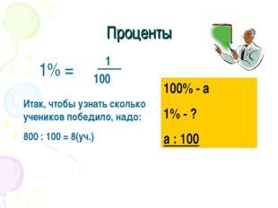 Проценты 1% = 1 100 100% - а 1% - ? а : 100 Итак, чтобы узнать сколько ученик