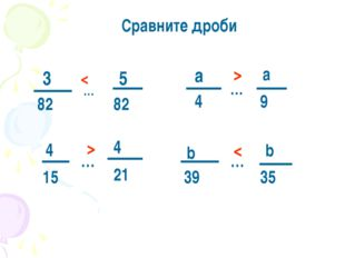 Сравните дроби 3 82 … 5 82 4 15 … 4 21 a 4 … a 9 b 39 … b 35 < > > <