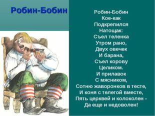 Робин-Бобин Робин-Бобин Кое-как Подкрепился Натощак: Съел теленка Утром рано