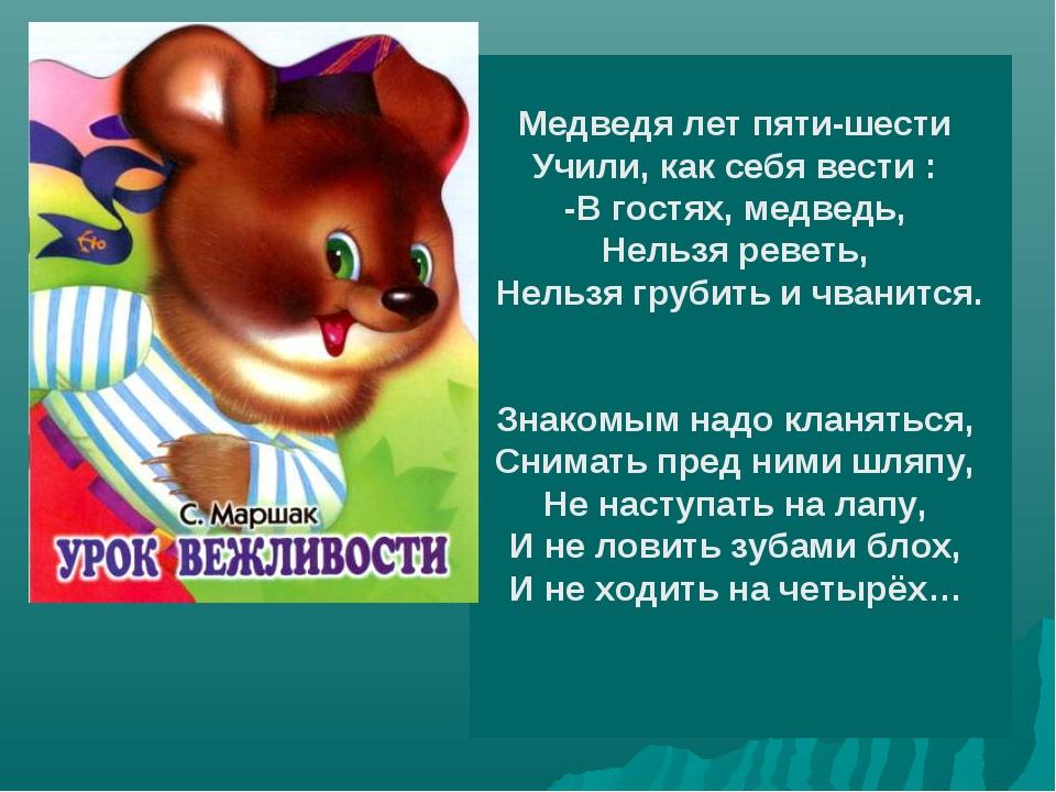 Медведя лет пяти-шести Учили, как себя вести : -В гостях, медведь, Нельзя рев...