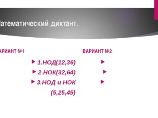 Математический диктант. ВАРИАНТ №1 1.НОД(12,36) 2.НОК(32,64) 3.НОД и НОК (5,2