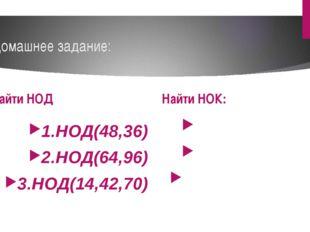 Домашнее задание: Найти НОД 1.НОД(48,36) 2.НОД(64,96) 3.НОД(14,42,70) Найти Н
