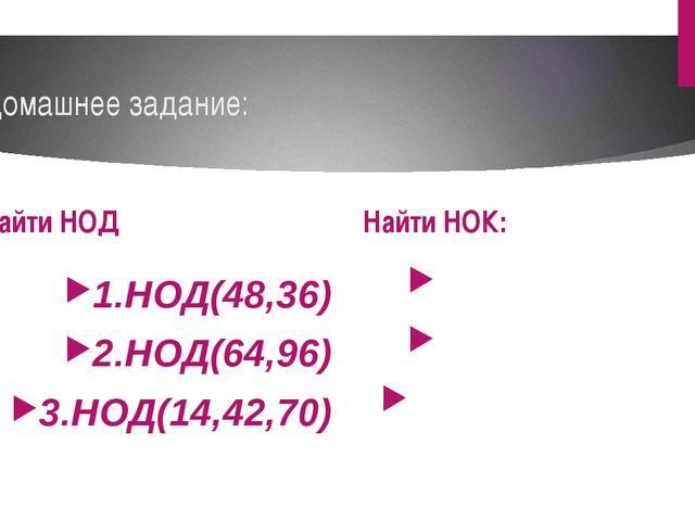 Домашнее задание: Найти НОД 1.НОД(48,36) 2.НОД(64,96) 3.НОД(14,42,70) Найти Н...