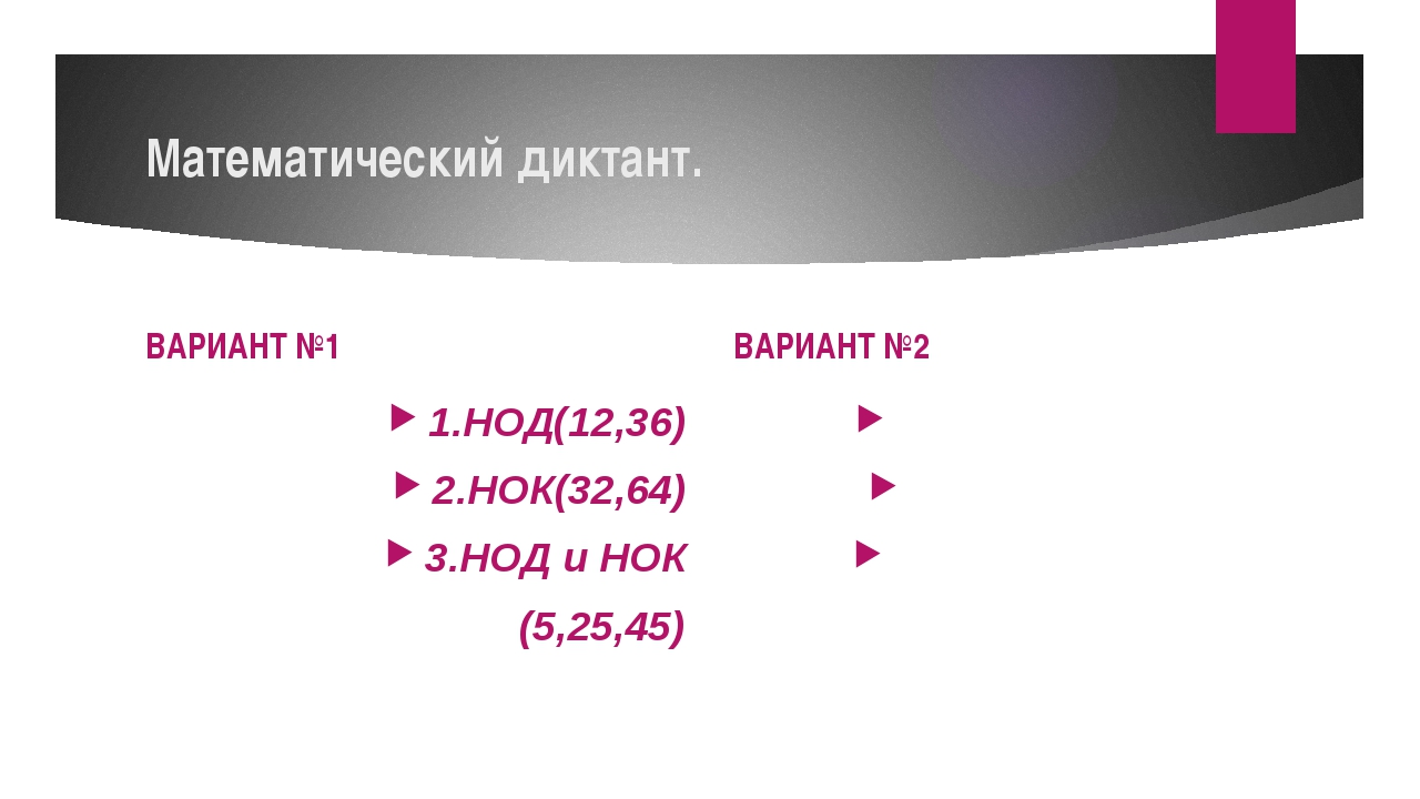 Математический диктант. ВАРИАНТ №1 1.НОД(12,36) 2.НОК(32,64) 3.НОД и НОК (5,2...