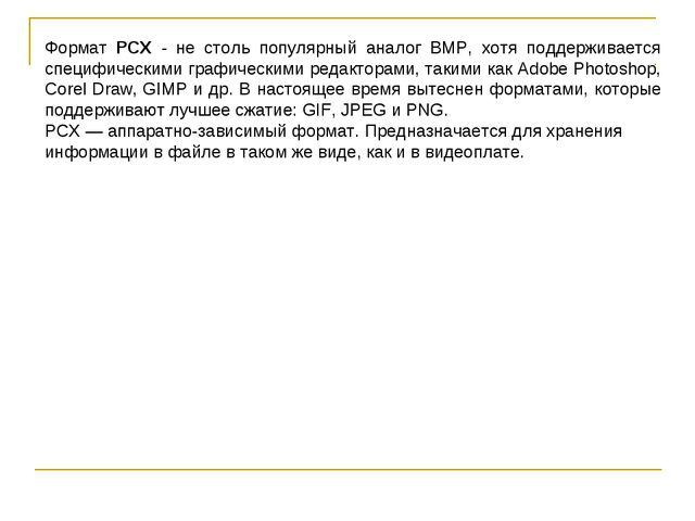 Формат PCX - не столь популярный аналог BMP, хотя поддерживается специфически...