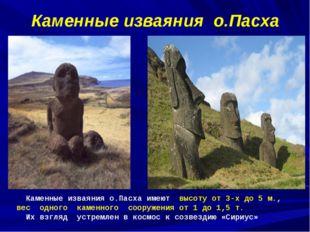 Каменные изваяния о.Пасха Каменные изваяния о.Пасха имеют высоту от 3-х до 5