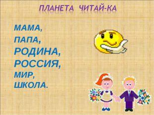 МАМА, ПАПА, РОДИНА, РОССИЯ, МИР, ШКОЛА.