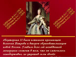 «Екатерина II была истинною преемницею величия Петрова и второю образовательн