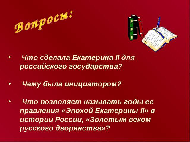 Что сделала Екатерина II для российского государства? Чему была инициатором?...