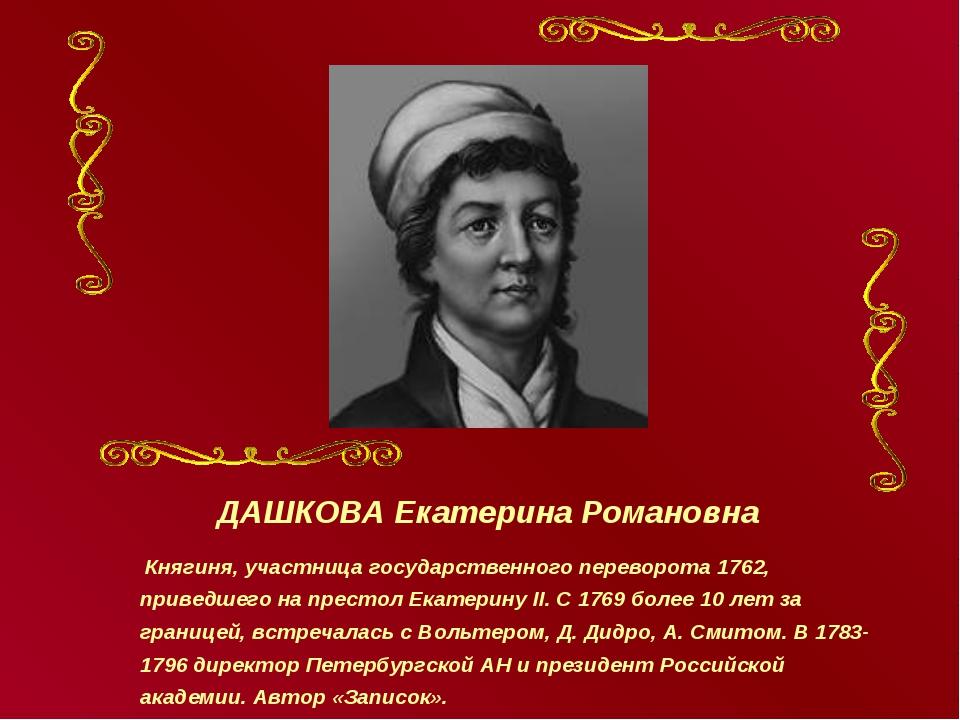 ДАШКОВА Екатерина Романовна Княгиня, участница государственного переворота 17...