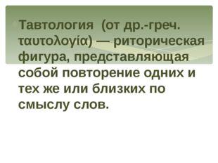 Тавтология (от др.-греч. ταυτολογία) — риторическая фигура, представляющая со