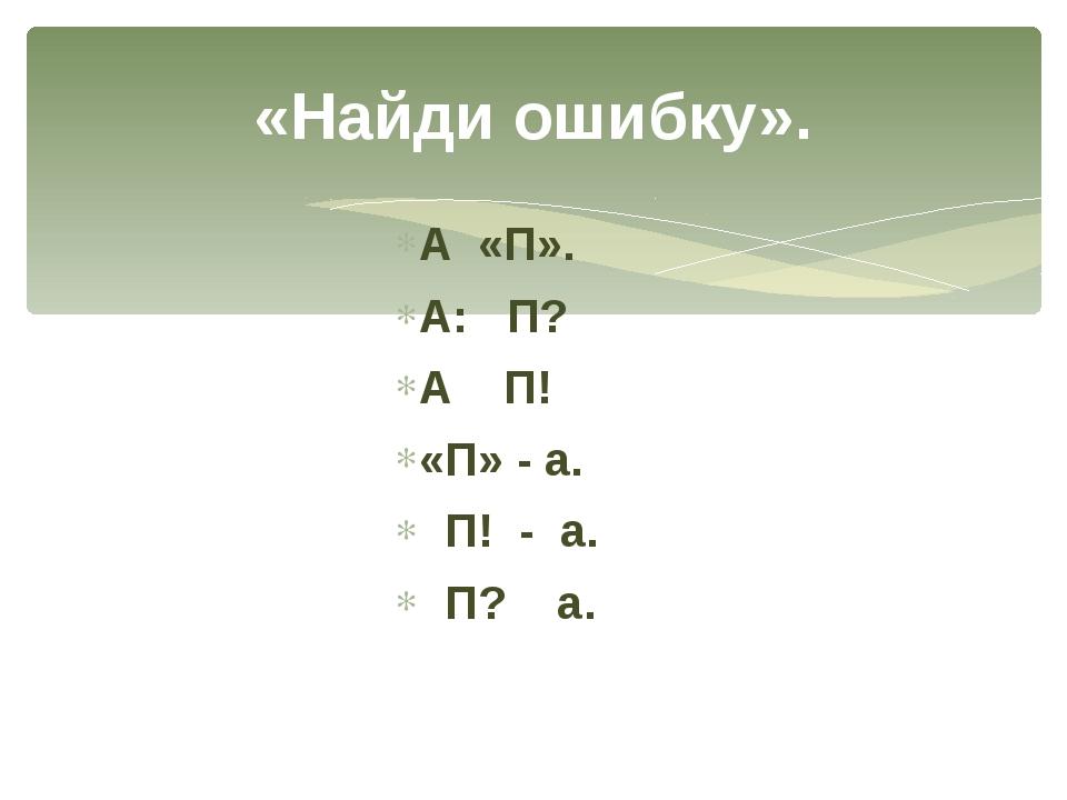 А «П». А: П? А П! «П» - а. П! - а. П? а. «Найди ошибку».