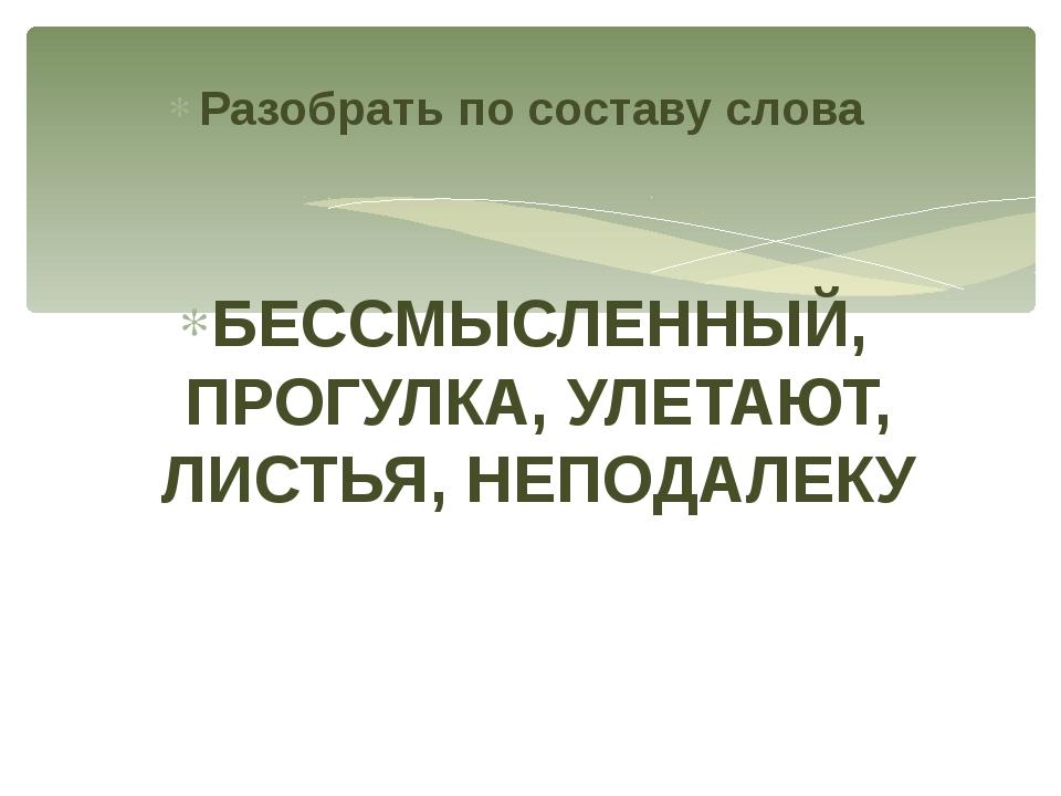 Разобрать по составу слова БЕССМЫСЛЕННЫЙ, ПРОГУЛКА, УЛЕТАЮТ, ЛИСТЬЯ, НЕПОДАЛЕКУ