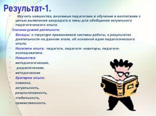 Результат-1. Изучить новшества, вносимые педагогами в обучение и воспитание с