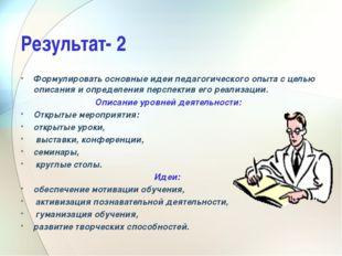Результат- 2 Формулировать основные идеи педагогического опыта с целью описан