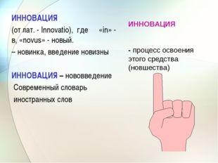 ИННОВАЦИЯ (от лат. - Innovatio), где «in» - в, «novus» - новый. – новинка,