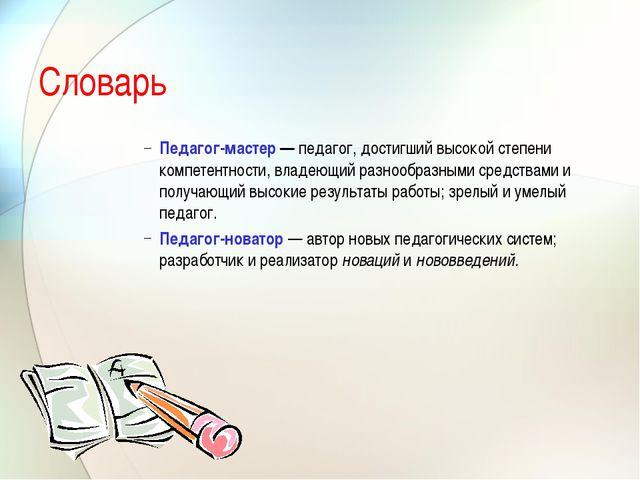 Словарь Педагог-мастер — педагог, достигший высокой степени компетентности, в...