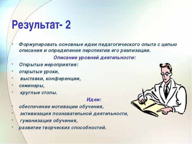 Результат- 2 Формулировать основные идеи педагогического опыта с целью описан...