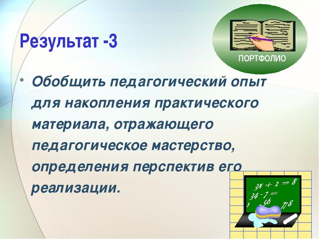 Результат -3 Обобщить педагогический опыт для накопления практического матери...