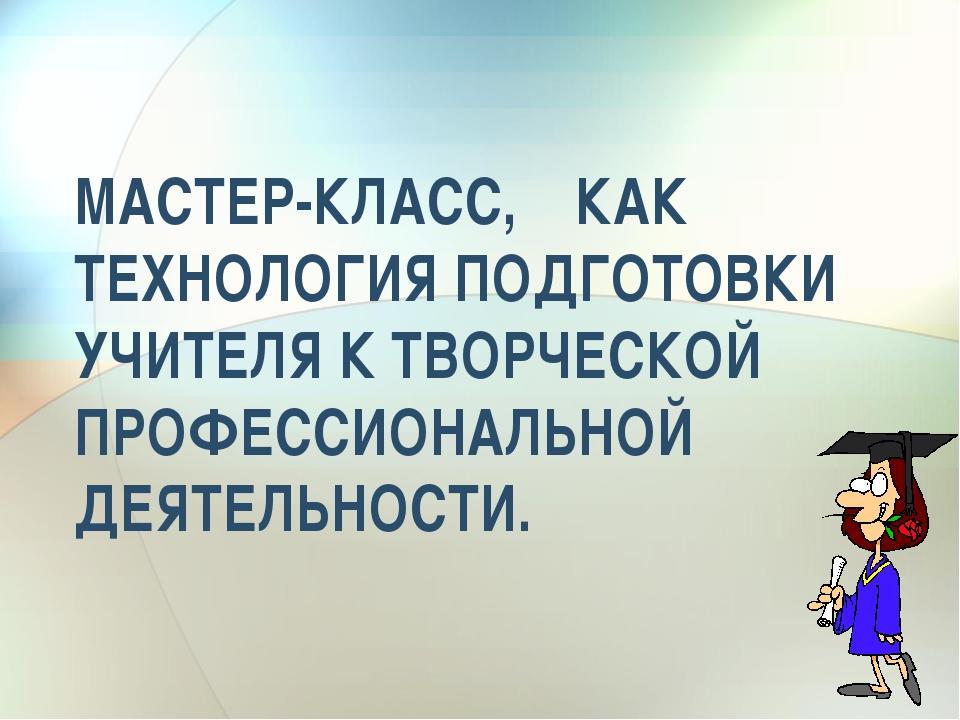 МАСТЕР-КЛАСС, КАК ТЕХНОЛОГИЯ ПОДГОТОВКИ УЧИТЕЛЯ К ТВОРЧЕСКОЙ ПРОФЕССИОНАЛЬНОЙ...