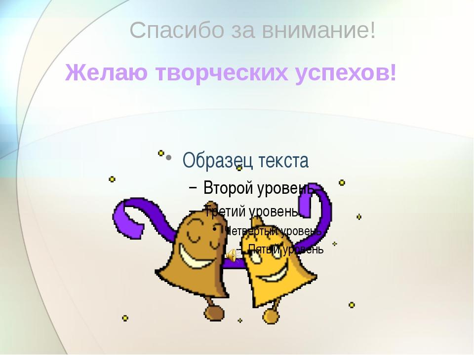 Желаю творческих успехов! Спасибо за внимание!