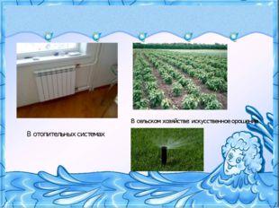 В отопительных системах В сельском хозяйстве: искусственное орошение