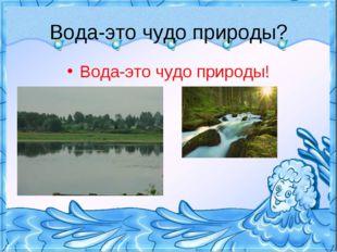 Вода-это чудо природы? Вода-это чудо природы!