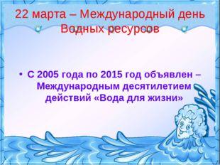22 марта – Международный день Водных ресурсов С 2005 года по 2015 год объявле