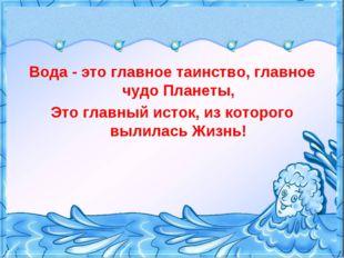 Вода - это главное таинство, главное чудо Планеты, Это главный исток, из кото