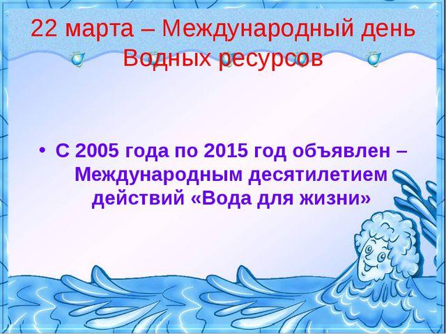 22 марта – Международный день Водных ресурсов С 2005 года по 2015 год объявле...