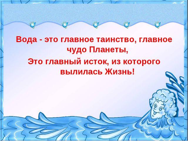 Вода - это главное таинство, главное чудо Планеты, Это главный исток, из кото...