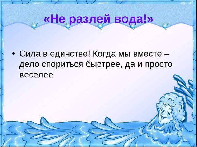 «Не разлей вода!» Сила в единстве! Когда мы вместе – дело спориться быстрее,...
