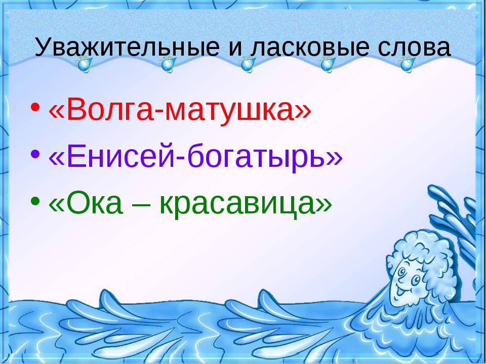 Уважительные и ласковые слова «Волга-матушка» «Енисей-богатырь» «Ока – красав...