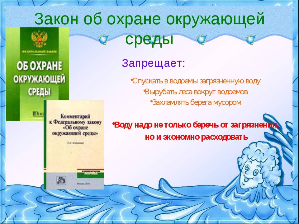Закон об охране окружающей среды Запрещает: Спускать в водоемы загрязненную в...