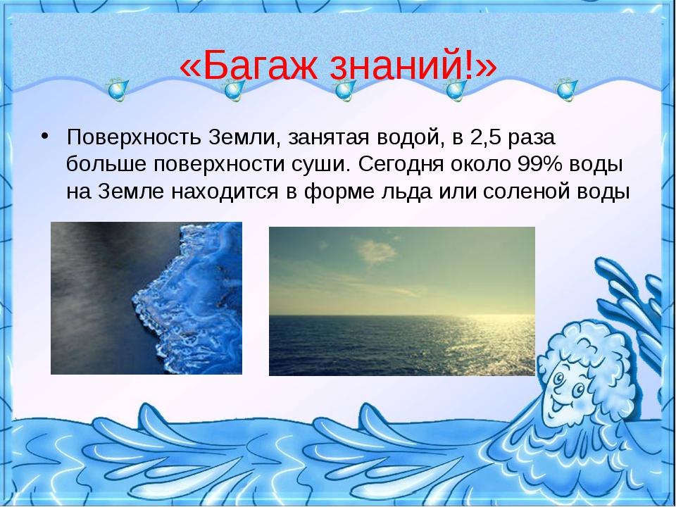 «Багаж знаний!» Поверхность Земли, занятая водой, в 2,5 раза больше поверхнос...