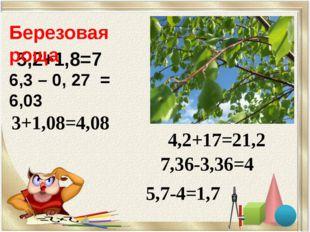 5,2+1,8=7 3+1,08=4,08 4,2+17=21,2 7,36-3,36=4 5,7-4=1,7 Березовая роща 6,3 –