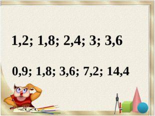 1,2; 1,8; 2,4; 3; 3,6 0,9; 1,8; 3,6; 7,2; 14,4
