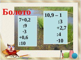 7+0,2 :9 ∙3 +0,6 :10 10,9 – 1 :3 +2,7 :4 ∙10 Болото