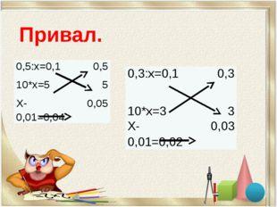 Привал. 0,3:х=0,1 0,3 10*х=3 3 Х-0,01=0,02 0,03 0,5:х=0,1 0,5 10*х=5 5 Х-0,01