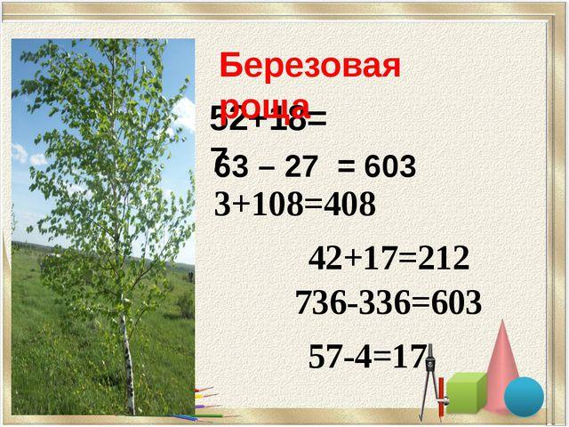 52+18=7 3+108=408 42+17=212 736-336=603 57-4=17 Березовая роща 63 – 27 = 603